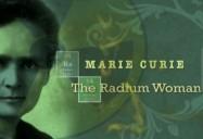 Marie Curie: The Radium Woman!