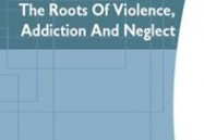 The Roots Of Violence, Addiction, And Neglect