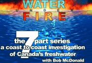 Water Under Fire Series: A Coast to Coast Investigation of Canada's Freshwater